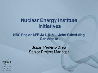 Nuclear Energy Institute   Initiatives NRC Region I/FEMA I, II, & III Joint Scheduling Conference