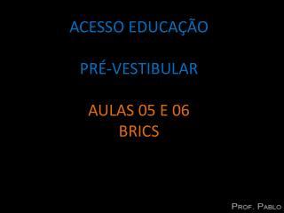 ACESSO EDUCAÇÃO PRÉ-VESTIBULAR AULAS  05  E  06 BRICS