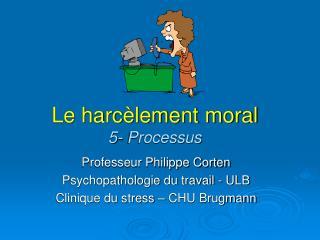 Le harc lement moral 5- Processus