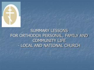 SUMMARY LESSONS FOR ORTHODOX PERSONAL, FAMILY AND COMMUNITY LIFE  - LOCAL AND NATIONAL CHURCH