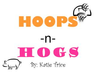 HOOPS -n- HOGS By: Katie Trice