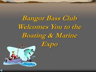 Bangor Bass Club Welcomes You to the  Boating & Marine Expo