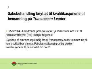 1) Saksbehandling knyttet til kvalifikasjonene til bemanning på  Transocean Leader