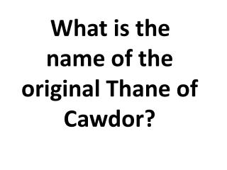 What is the name of the original Thane of Cawdor?