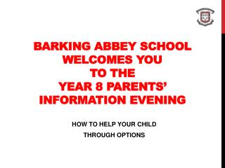 BARKING ABBEY SCHOOL WELCOMES YOU  TO THE YEAR 8 PARENTS' INFORMATION EVENING