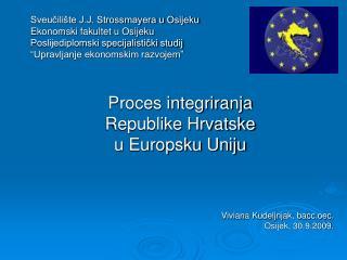 Proces integriranja  Republike Hrvatske  u Europsku Uniju Viviana Kudeljnjak, bacc.oec.