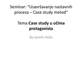 """Seminar: """"Usavršavanje nastavnih procesa – Case study metod"""" Tema: Case study u očima protagonista"""