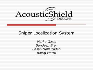 Sniper Localization System Marko Gasic  Sandeep Brar  Ehsan Dallalzadeh  Balraj Mattu