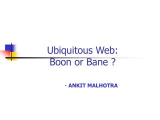 Ubiquitous Web: Boon or Bane ?