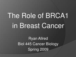 The Role of BRCA1  in Breast Cancer Ryan Allred Biol 445 Cancer Biology Spring 2009