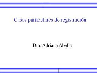 Casos particulares de registración                    Dra. Adriana Abella