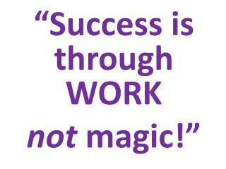 """Success is through  WORK  not magic!"""