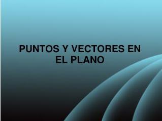 PUNTOS Y VECTORES EN EL PLANO