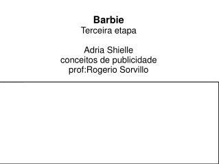 Barbie Terceira etapa  Adria Shielle conceitos de publicidade prof:Rogerio Sorvillo