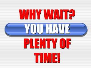 WHY WAIT? YOU HAVE PLENTY OF TIME!