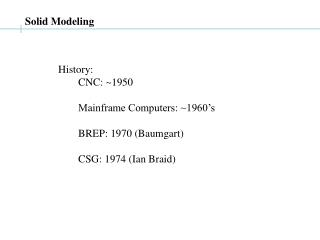 History: 	CNC: ~1950 	Mainframe Computers: ~1960's 	BREP: 1970 (Baumgart) 	CSG: 1974 (Ian Braid)