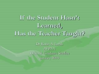 If the Student Hasn't Learned, Has the Teacher Taught?