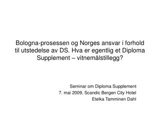 Seminar om Diploma Supplement 7. mai 2009, Scandic Bergen City Hotel Etelka Tamminen Dahl