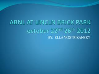 ABNL AT LINCLN BRICK PARK october  22 nd  26 th  2012