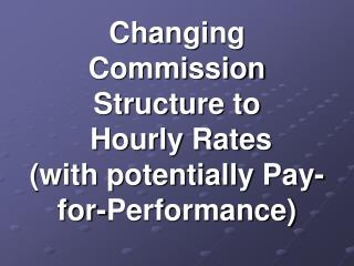Changing  Commission Structure to  Hourly Rates  with potentially Pay-for-Performance