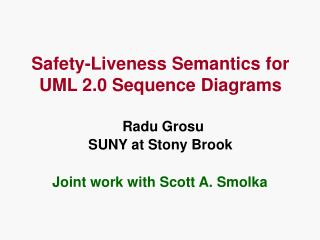 Safety-Liveness Semantics for UML 2.0 Sequence Diagrams Radu Grosu SUNY at Stony Brook