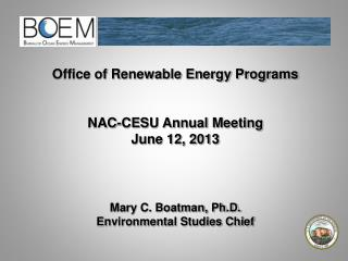 Office of Renewable Energy Programs NAC-CESU Annual Meeting June 12, 2013 Mary C. Boatman, Ph.D.
