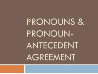 PRONOUNS  PRONOUN-ANTECEDENT AGREEMENT