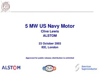 5 MW US Navy Motor Clive Lewis ALSTOM  23 October 2003 IEE, London   Approved for public release; distribution is unlimi