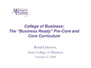 "College of Business:   The ""Business Ready"" Pre-Core and Core Curriculum"