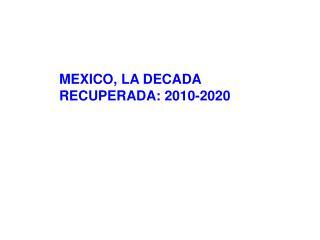 MEXICO, LA DECADA RECUPERADA: 2010-2020