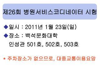일시  : 2011 년  1 월  23 일 ( 일 ) 장소  :  백석문화대학 인성관  501 호 , 502 호 , 503 호 *  주차장소가 없으므로 ,  대중교통이용요망