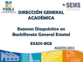 DIRECCIÓN  GENERAL  ACADÉMICA Examen Diagnóstico en  Bachillerato General Estatal  EXADI-BGE