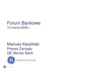 Forum Bankowe 15 marca 2006 r. Mariusz Karpiński Prezes Zarządu GE Money Bank