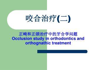 正畸和正颌治疗中的 牙合 学问题 Occlusion study in orthodontics and orthognathic treatment