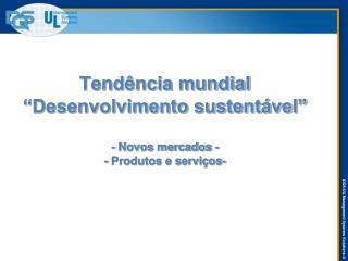 """Tendência mundial """"Desenvolvimento sustentável"""" - Novos mercados - - Produtos e serviços-"""