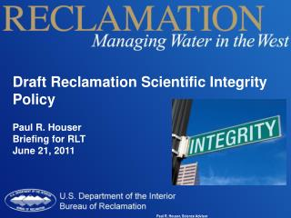 Draft Reclamation Scientific Integrity Policy Paul R. Houser Briefing for RLT June 21, 2011