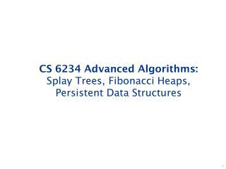 CS 6234 Advanced Algorithms: Splay Trees, Fibonacci Heaps, Persistent Data Structures