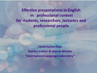 "Chekchurina Olga  Teacher trainer & deputy director  ""Interregional Language Laboratory"""