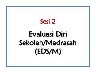 Sesi 2 Evaluasi Diri Sekolah/Madrasah  (E DS /M)