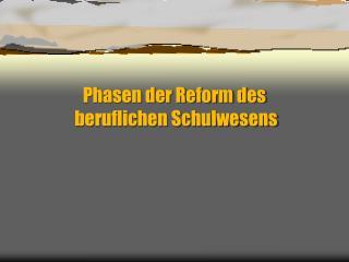 Phasen der Reform des  beruflichen Schulwesens