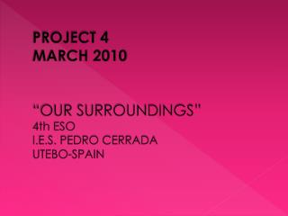 "PROJECT 4 MARCH 2010 ""OUR SURROUNDINGS"" 4th ESO I.E.S. PEDRO CERRADA UTEBO-SPAIN"