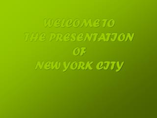 WELCOME TO THE PRESENTATION OF  NEW YORK CITY