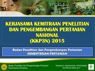 KERJASAMA KEMITRAAN PENELITIAN DAN PENGEMBANGAN PERTANIAN NASIONAL  (KKP3N) 2015