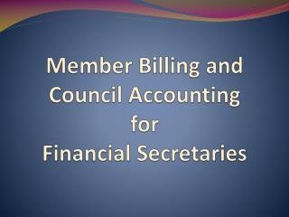 Member Billing and      C ouncil Accounting  for  Financial Secretaries