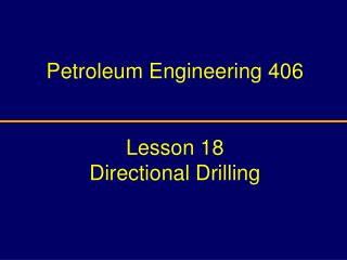 Petroleum Engineering 406 Lesson 18  Directional Drilling