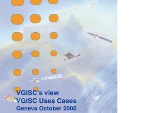 VGISC's view VGISC Uses Cases Geneva October 2005