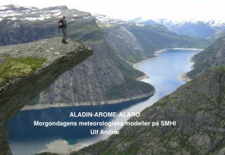 ALADIN-AROME-ALARO Morgondagens meteorologiska modeller på SMHI Ulf Andr æ