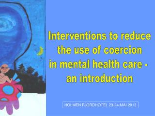 Interventions to reduce the use of coercion in mental health care -  an introduction