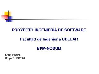 PROYECTO INGENIERIA DE SOFTWARE Facultad de Ingeniería UDELAR BPM-NODUM FASE INICIAL