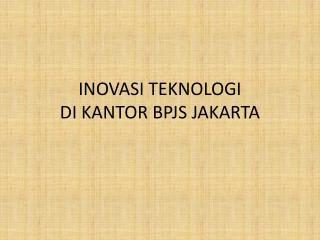 INOVASI TEKNOLOGI DI KANTOR  BPJS JAKARTA